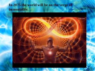 In 2075 the world will be on the verge of immortality.