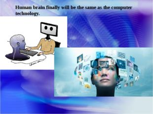 Human brain finally will be the same as the computer technology.