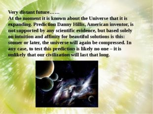 Very distant future…… At the moment it is known about the Universe that it is
