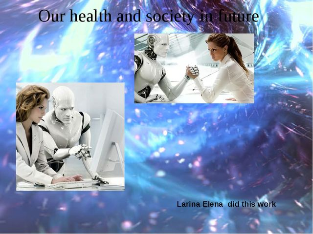 Our health and society in future Larina Elena did this work