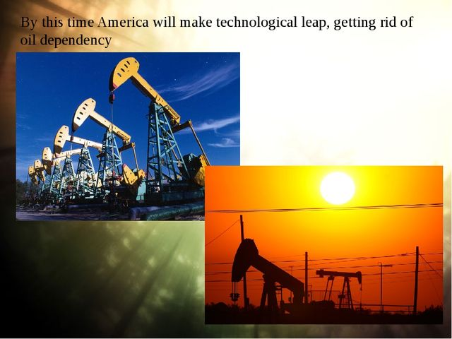 By this time America will make technological leap, getting rid of oil depende...