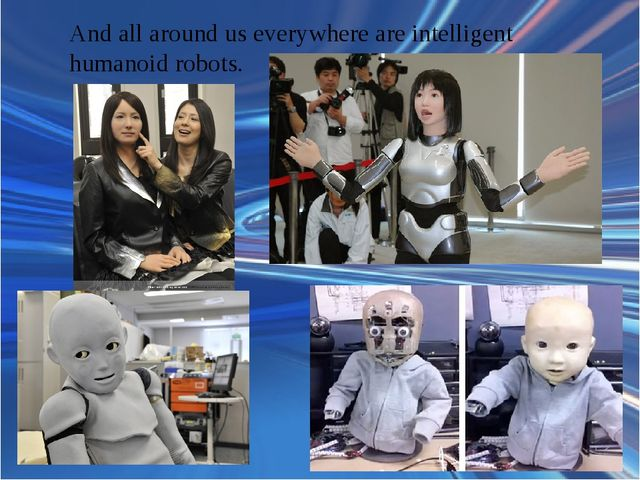 And all around us everywhere are intelligent humanoid robots.