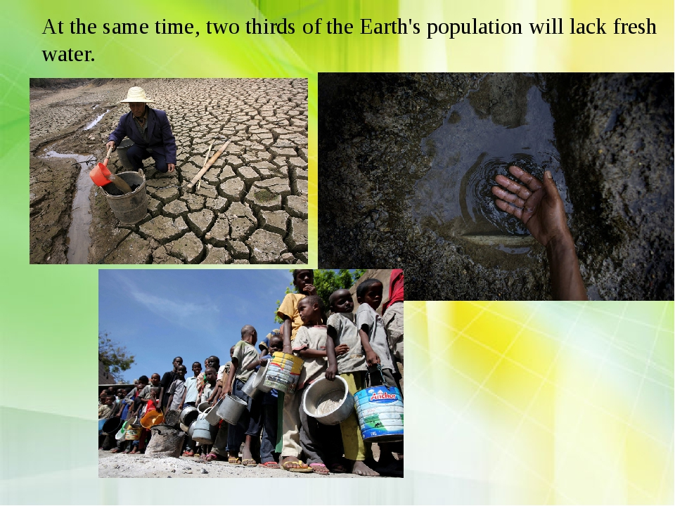 At the same time, two thirds of the Earth's population will lack fresh water.
