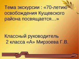 Тема экскурсии : «70-летию освобождения Кущевского района посвящается…» Класс