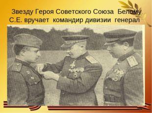 Звезду Героя Советского Союза Белому С.Е. вручает командир дивизии генерал Г