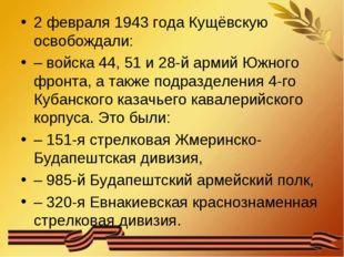 2 февраля 1943 года Кущёвскую освобождали: – войска 44, 51 и 28-й армий Южног