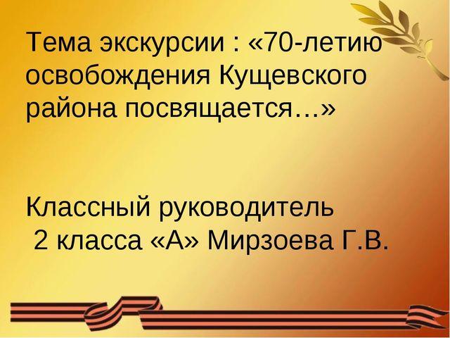 Тема экскурсии : «70-летию освобождения Кущевского района посвящается…» Класс...