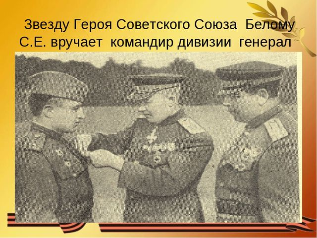 Звезду Героя Советского Союза Белому С.Е. вручает командир дивизии генерал Г...