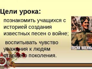 Цели урока: познакомить учащихся с историей создания известных песен о войне;