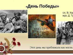 «День Победы» Этот день мы приближали как могли… сл. В. Харитонова муз. Д. Ту