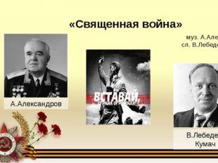 муз. А.Александров сл. В.Лебедев-Кумач  «Священная война» А.Александров В.Ле