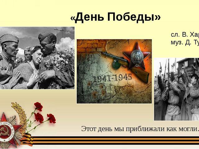 «День Победы» Этот день мы приближали как могли… сл. В. Харитонова муз. Д. Ту...