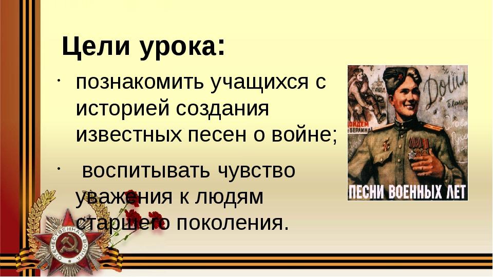 Цели урока: познакомить учащихся с историей создания известных песен о войне;...