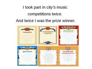I took part in city's music competitions twice. And twice I was the prize win
