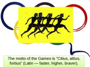 "The motto of the Games is ""Citius, altius, fortius"" (Latin — faster, higher,"