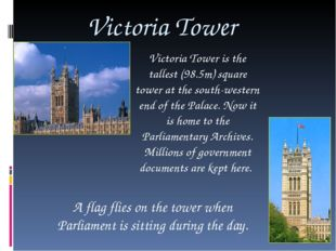 Victoria Tower Victoria Tower is the tallest (98.5m) square tower at the sout