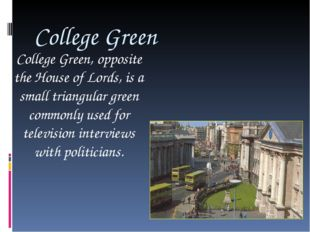 College Green College Green, opposite the House of Lords, is a small triangul