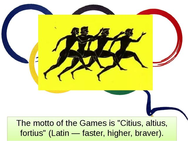 "The motto of the Games is ""Citius, altius, fortius"" (Latin — faster, higher,..."