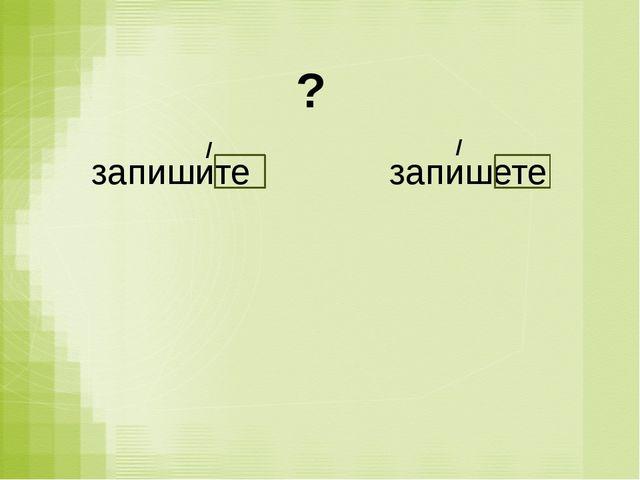 запишите запишете ? / /