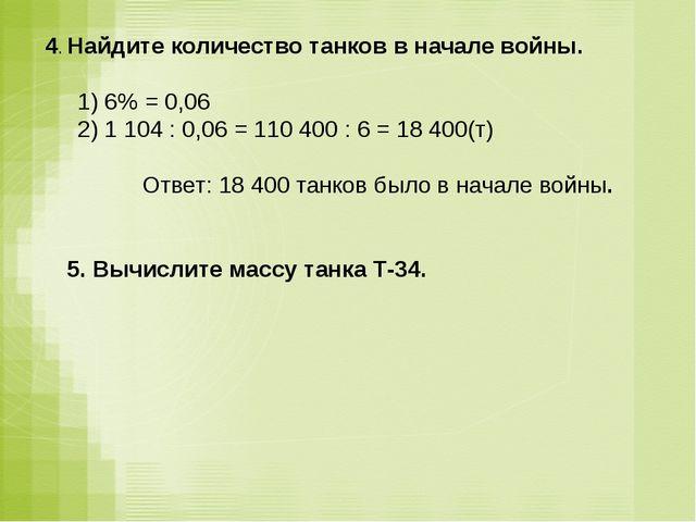 4. Найдите количество танков в начале войны. 1) 6% = 0,06 2) 1 104 : 0,06 = 1...