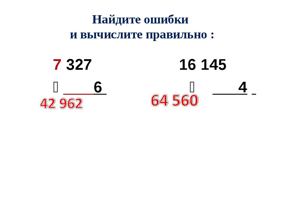 Найдите ошибки и вычислите правильно : 7 327 16 145 ͯ 6 ͯ 4