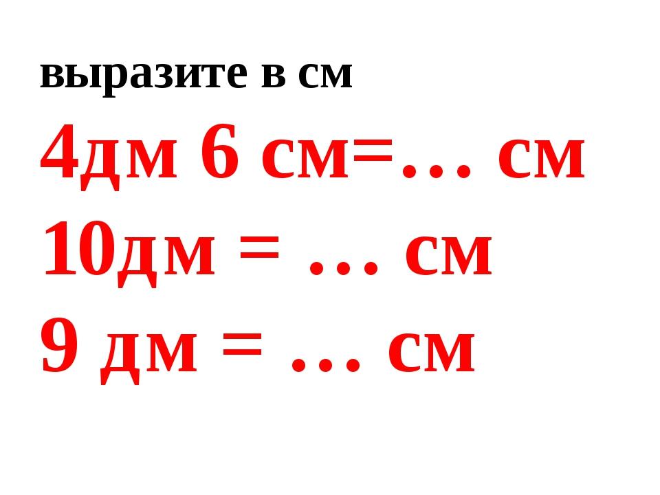 выразите в см 4дм 6 см=… см 10дм = … см 9 дм = … см