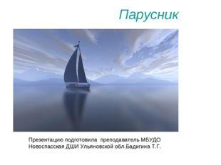 Парусник Презентацию подготовила преподаватель МБУДО Новоспасская ДШИ Ульянов