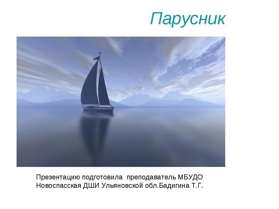 Парусник Презентацию подготовила преподаватель МБУДО Новоспасская ДШИ Ульянов...