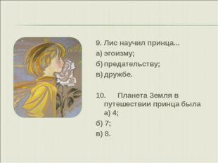 9.Лис научил принца... а)эгоизму; б)предательству; в)дружбе. 10.Планета