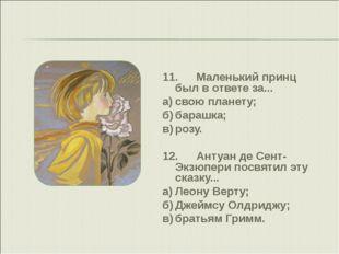 11.Маленький принц был в ответе за... а)свою планету; б)барашка; в)розу.