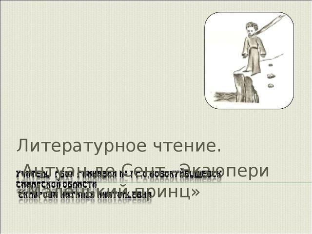 Литературное чтение. Антуан де Сент –Экзюпери «Маленький принц» Склярова Н.А.
