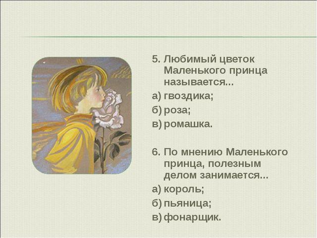 5.Любимый цветок Маленького принца называется... а)гвоздика; б)роза; в)ро...
