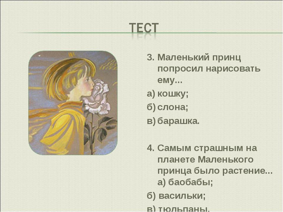 3.Маленький принц попросил нарисовать ему... а)кошку; б)слона; в)барашка....