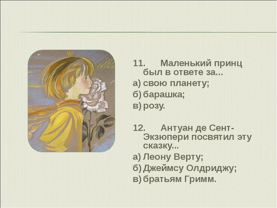 11.Маленький принц был в ответе за... а)свою планету; б)барашка; в)розу....