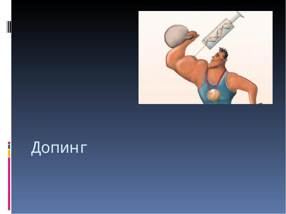 Что такое допинг? Допинг (англ.doping, от англ.dope— давать наркотики)— у...