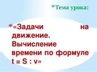 «Задачи на движение. Вычисление времени по формуле t = S : v» Тема урока: