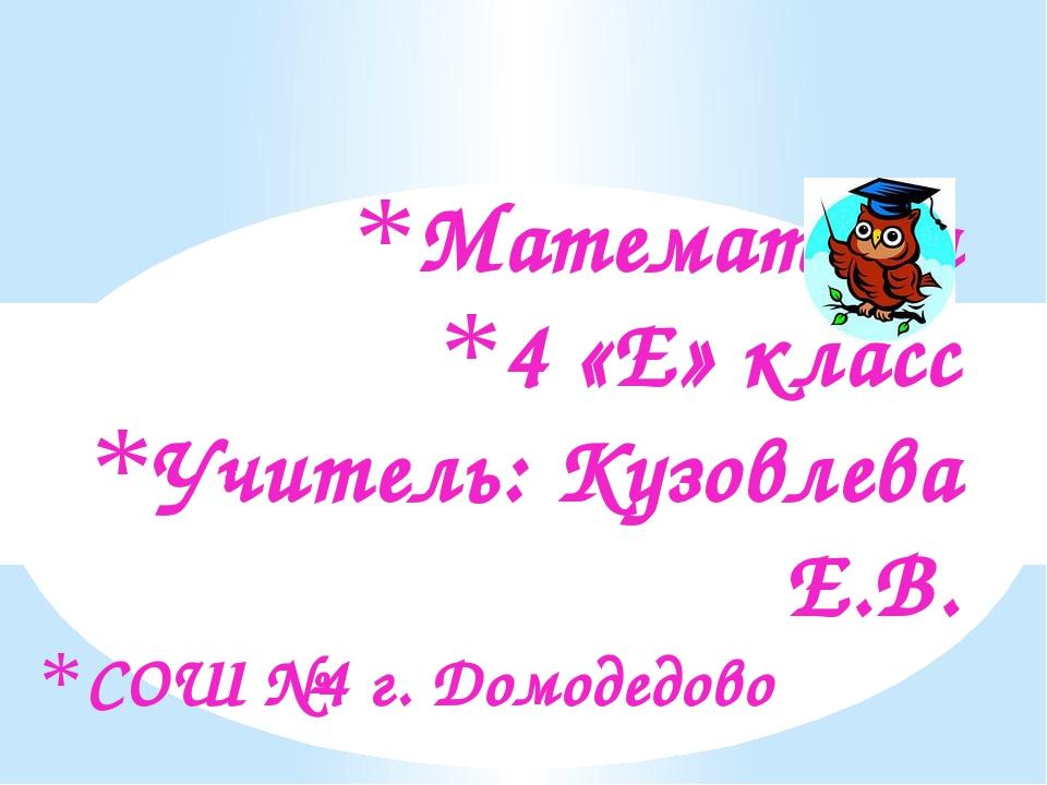 Математика 4 «Е» класс Учитель: Кузовлева Е.В. СОШ №4 г. Домодедово