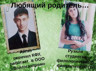 Любящий родитель… Айгиз окончил КФУ, работает в ООО «Волгогазпром» Рузиля ст