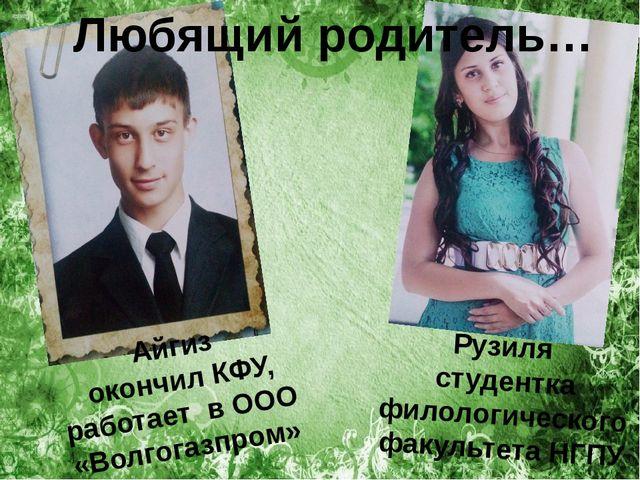 Любящий родитель… Айгиз окончил КФУ, работает в ООО «Волгогазпром» Рузиля ст...
