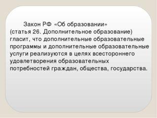 Закон РФ «Об образовании» (статья 26. Дополнительное образование) гласит, чт