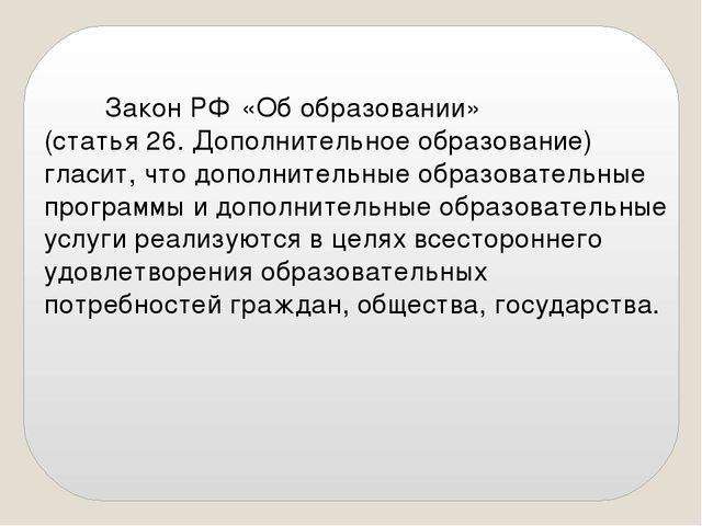 Закон РФ «Об образовании» (статья 26. Дополнительное образование) гласит, чт...