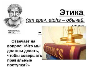 Этика (от греч. еtohs – обычай, нрав) – наука о морали Отвечает на вопрос: «Ч