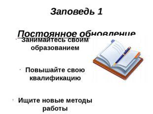 Заповедь 1 Постоянное обновление Занимайтесь своим образованием Повышайте сво