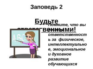 Заповедь 2 Будьте ответственными! Помните, что вы несете ответственность за ф