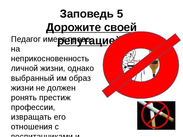 Заповедь 5 Дорожите своей репутацией! Педагог имеет право на неприкосновеннос...
