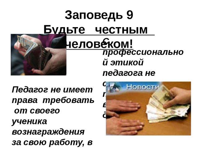 Заповедь 9 Будьте честным человеком! Педагог не имеет права требовать от свое...