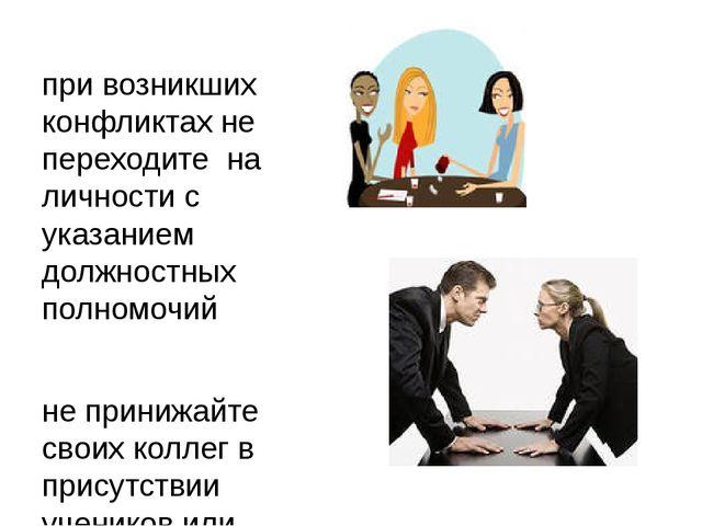 при возникших конфликтах не переходите на личности с указанием должностных по...