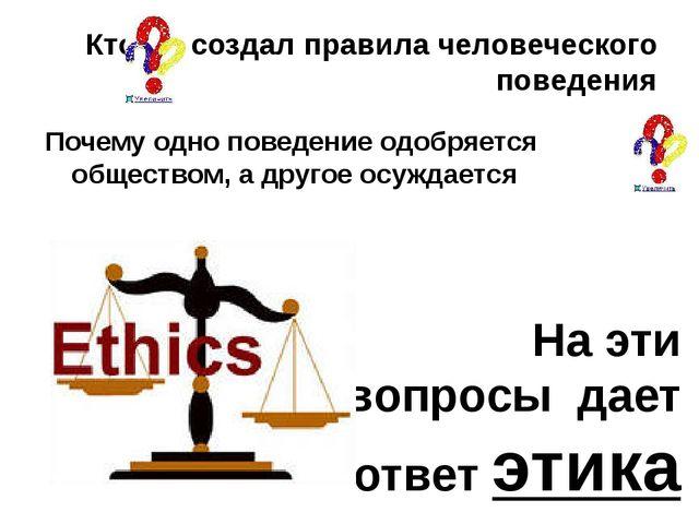 Кто же создал правила человеческого поведения На эти вопросы дает ответ этика...
