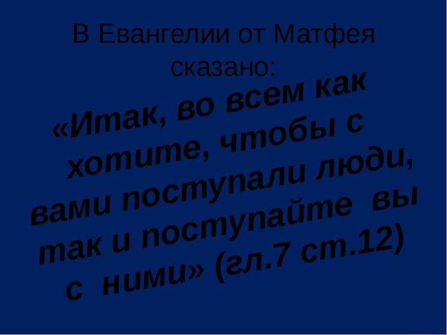 В Евангелии от Матфея сказано: «Итак, во всем как хотите, чтобы с вами поступ...
