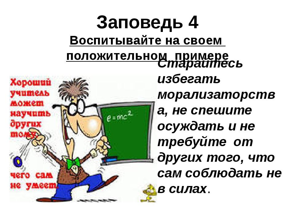 Заповедь 4 Воспитывайте на своем положительном примере Старайтесь избегать мо...
